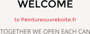 WELCOME  to Peintureouvreboite.fr TOGETHER WE OPEN EACH CAN
